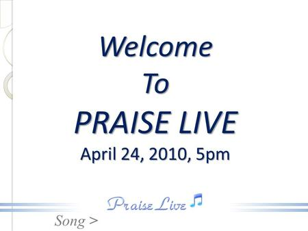 Song > Welcome To PRAISE LIVE April 24, 2010, 5pm.