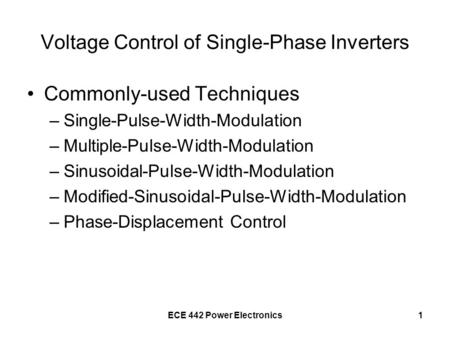 ECE 442 Power Electronics1 Voltage Control of Single-Phase Inverters Commonly-used Techniques –Single-Pulse-Width-Modulation –Multiple-Pulse-Width-Modulation.