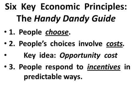 Six Key Economic Principles: The Handy Dandy Guide 1. People choose. 2. People's choices involve costs. Key idea: Opportunity cost 3. People respond to.