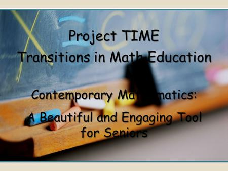 Contemporary Mathematics: A Beautiful and Engaging Tool for Seniors Project TIME Transitions in Math Education.