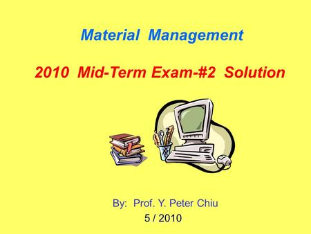 Material Management 2010 Mid-Term Exam-#2 Solution By: Prof. Y. Peter Chiu 5 / 2010.