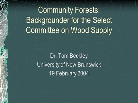 Community Forests: Backgrounder for the Select Committee on Wood Supply Dr. Tom Beckley University of New Brunswick 19 February 2004.