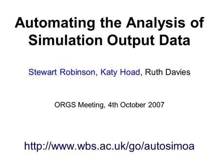 Automating the Analysis of Simulation Output Data Stewart Robinson, Katy Hoad, Ruth Davies ORGS Meeting, 4th October 2007