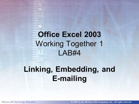 McGraw-Hill Technology Education © 2004 by the McGraw-Hill Companies, Inc. All rights reserved. Office Excel 2003 Working Together 1 LAB#4 Linking, Embedding,