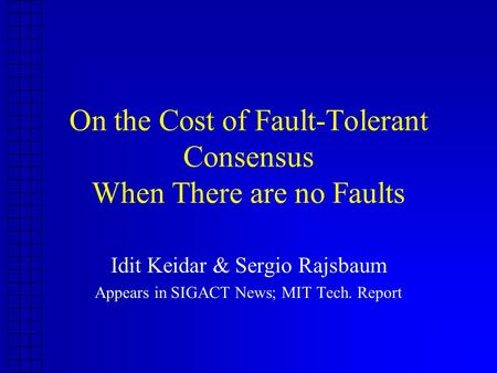 On the Cost of Fault-Tolerant Consensus When There are no Faults Idit Keidar & Sergio Rajsbaum Appears in SIGACT News; MIT Tech. Report.