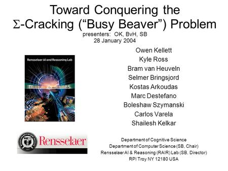 "Toward Conquering the  -Cracking (""Busy Beaver"") Problem presenters: OK, BvH, SB 28 January 2004 Owen Kellett Kyle Ross Bram van Heuveln Selmer Bringsjord."