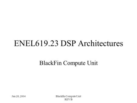 Jan 28, 2004Blackfin Compute Unit REV B ENEL619.23 DSP Architectures BlackFin Compute Unit.