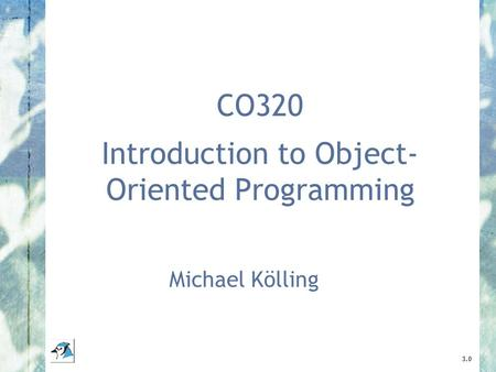 CO320 Introduction to Object- Oriented Programming Michael Kölling 3.0.