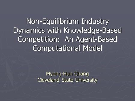 Non-Equilibrium Industry Dynamics with Knowledge-Based Competition: An Agent-Based Computational Model Myong-Hun Chang Cleveland State University.