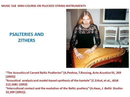 "PSALTERIES AND ZITHERS MUSIC 318 MINI-COURSE ON PLUCKED STRING INSTRUMENTS ""The Acoustics of Carved Baltic Psalteries"" (A.Peekna, T.Rossing, Acta Acustica."