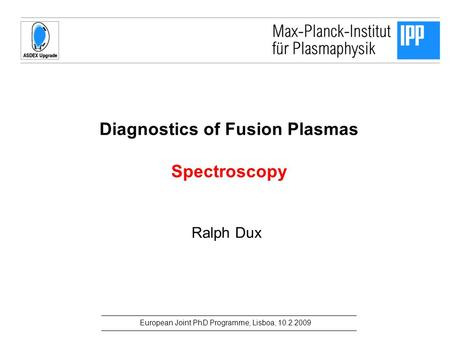 European Joint PhD Programme, Lisboa, 10.2.2009 Diagnostics of Fusion Plasmas Spectroscopy Ralph Dux.
