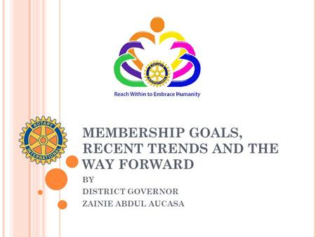 MEMBERSHIP GOALS, RECENT TRENDS AND THE WAY FORWARD BY DISTRICT GOVERNOR ZAINIE ABDUL AUCASA.