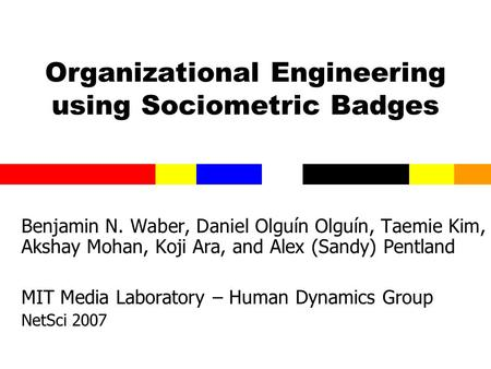 Organizational Engineering using Sociometric Badges Benjamin N. Waber, Daniel Olguín Olguín, Taemie Kim, Akshay Mohan, Koji Ara, and Alex (Sandy) Pentland.