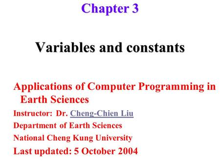 Variables and constants Applications of Computer Programming in Earth Sciences Instructor: Dr. Cheng-Chien LiuCheng-Chien Liu Department of Earth Sciences.