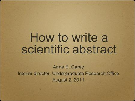 How to write a scientific abstract Anne E. Carey Interim director, Undergraduate Research Office August 2, 2011 Anne E. Carey Interim director, Undergraduate.