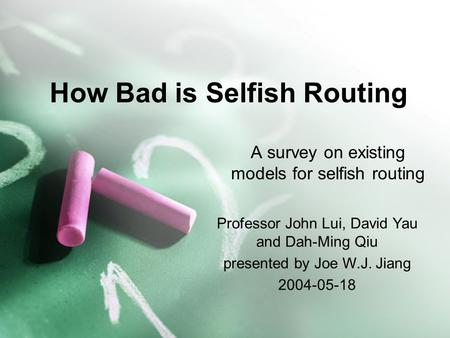 How Bad is Selfish Routing A survey on existing models for selfish routing Professor John Lui, David Yau and Dah-Ming Qiu presented by Joe W.J. Jiang 2004-05-18.