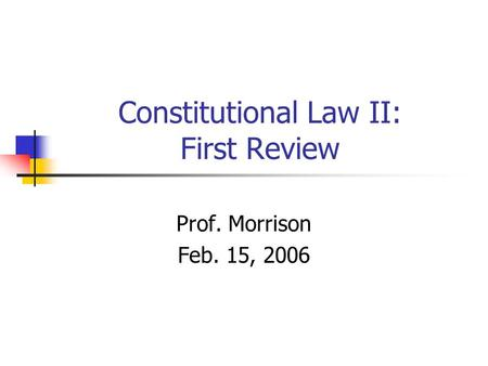 Constitutional Law II: First Review Prof. Morrison Feb. 15, 2006.
