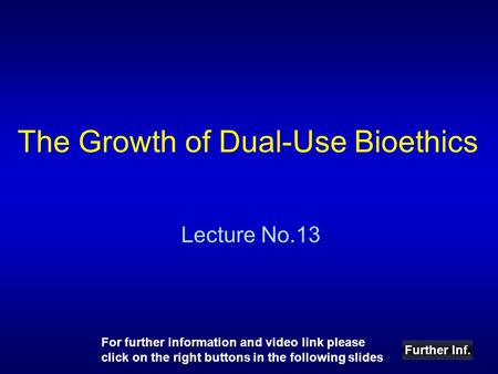 The Growth of Dual-Use Bioethics Lecture No.13 Further Inf. For further information and video link please click on the right buttons in the following slides.