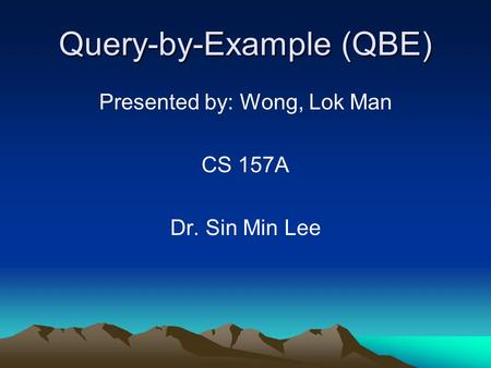 Query-by-Example (QBE) Presented by: Wong, Lok Man CS 157A Dr. Sin Min Lee.
