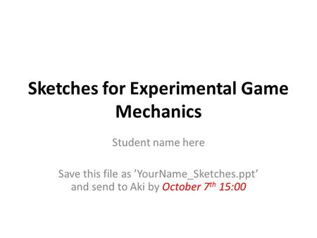 Sketches for Experimental Game Mechanics Student name here Save this file as 'YourName_Sketches.ppt' and send to Aki by October 7 th 15:00.