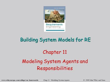 Www.wileyeurope.com/college/van lamsweerde Chap.11: Modeling System Agents © 2009 John Wiley and Sons Building System Models for RE Chapter 11 Modeling.