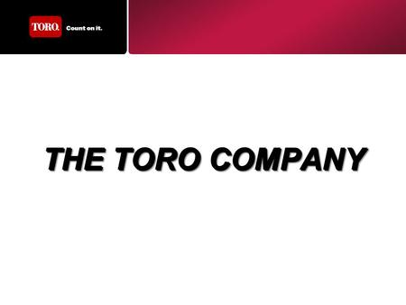THE TORO COMPANY. Celebrating our first 100 years in 2014 Fortune 100 Company –Publically traded on NYSE –Annual Sales Revenue > $2.2 Billion Our Purpose.