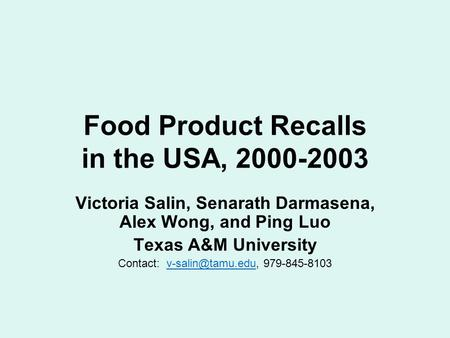 Food Product Recalls in the USA, 2000-2003 Victoria Salin, Senarath Darmasena, Alex Wong, and Ping Luo Texas A&M University Contact: