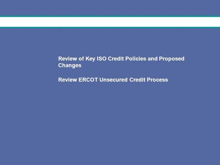 1 February 17, 2009 Review of Key ISO Credit Policies and Proposed Changes Review ERCOT Unsecured Credit Process.