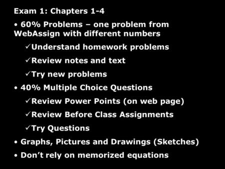 Exam 1: Chapters 1-4 60% Problems – one problem from WebAssign with different numbers Understand homework problems Review notes and text Try new problems.