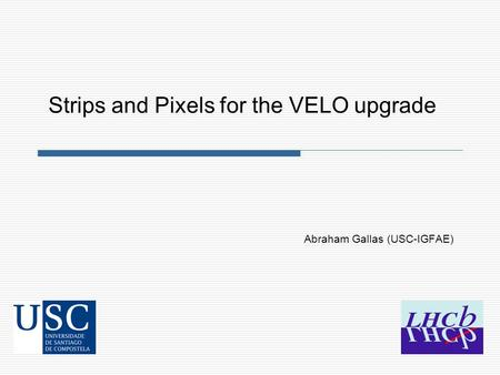 Abraham Gallas (USC-IGFAE) Strips and Pixels for the VELO upgrade.