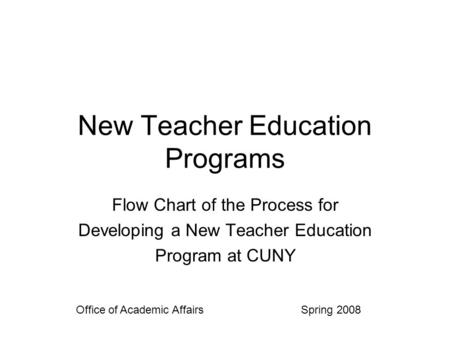 New Teacher Education Programs Flow Chart of the Process for Developing a New Teacher Education Program at CUNY Office of Academic Affairs Spring 2008.