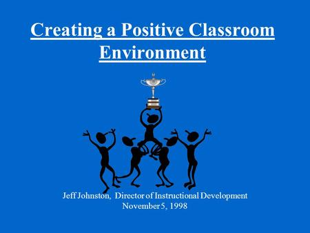 Creating a Positive Classroom Environment Jeff Johnston, Director of Instructional Development November 5, 1998.