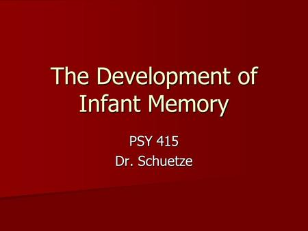 The Development of Infant Memory PSY 415 Dr. Schuetze.