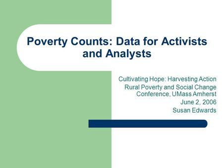 Poverty Counts: Data for Activists and Analysts Cultivating Hope: Harvesting Action Rural Poverty and Social Change Conference, UMass Amherst June 2, 2006.