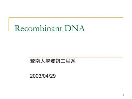 1 Recombinant DNA 暨南大學資訊工程系 2003/04/29. 2 大綱 Cut — 限制酶 Paste —DNA 接合酶 Copy —PCR Search —Southern Blotting Reading —Sanger Method.