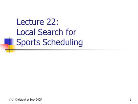 © J. Christopher Beck 20051 Lecture 22: Local Search for Sports Scheduling.