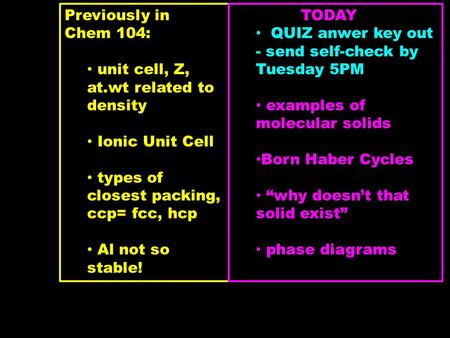 Previously in Chem 104: unit cell, Z, at.wt related to density Ionic Unit Cell types of closest packing, ccp= fcc, hcp Al not so stable! TODAY QUIZ anwer.