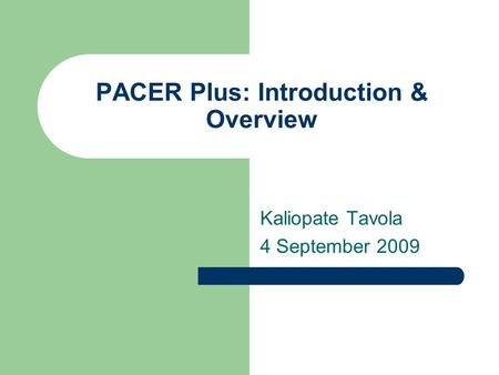 PACER Plus: Introduction & Overview Kaliopate Tavola 4 September 2009.
