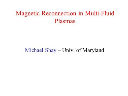 Magnetic Reconnection in Multi-Fluid Plasmas Michael Shay – Univ. of Maryland.