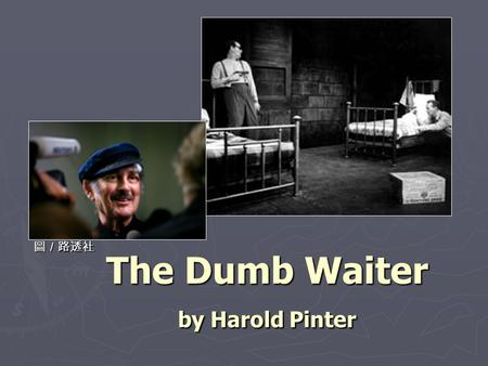 The Dumb Waiter by Harold Pinter 圖/路透社. Harold Pinter (1930- ) ► A playwright, director, actor, poet and political activist ► Pinter was born on 10 October.