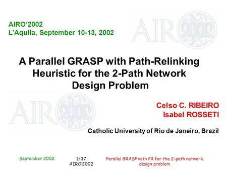 September 2002 Parallel GRASP with PR for the 2-path network design problem 1/37 AIRO'2002 AIRO'2002 L'Aquila, September 10-13, 2002 A Parallel GRASP with.