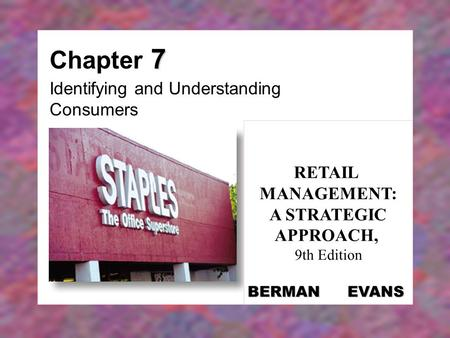 7 Chapter 7 Identifying and Understanding Consumers RETAIL MANAGEMENT: A STRATEGIC APPROACH, 9th Edition BERMAN EVANS.