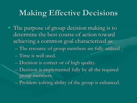 Making Effective Decisions The purpose of group decision making is to determine the best course of action toward achieving a common goal characterized.