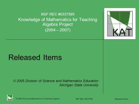 © 2006 Knowing Mathematics for Teaching Algebra NSF REC #0337595 Released Items Released Items NSF REC #0337595 Knowledge of Mathematics for Teaching Algebra.