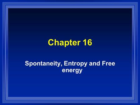 Chapter 16 Spontaneity, Entropy and Free energy. Contents l Spontaneous Process and Entropy l Entropy and the second law of thermodynamics l The effect.