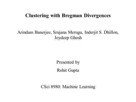 Clustering with Bregman Divergences Arindam Banerjee, Srujana Merugu, Inderjit S. Dhillon, Joydeep Ghosh Presented by Rohit Gupta CSci 8980: Machine Learning.