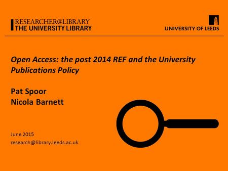 Open Access: the post 2014 REF and the University Publications Policy Pat Spoor Nicola Barnett June 2015