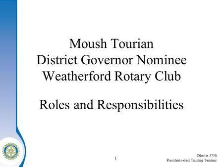 District 5750 Presidents-elect Training Seminar Moush Tourian District Governor Nominee Weatherford Rotary Club Roles and Responsibilities 1.