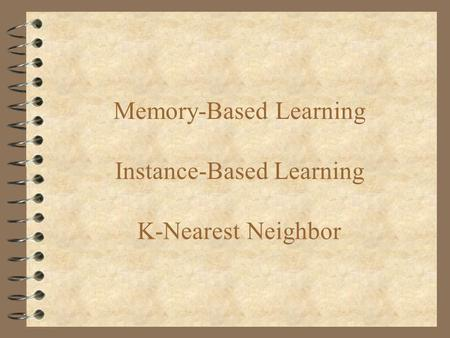 Memory-Based Learning Instance-Based Learning K-Nearest Neighbor.
