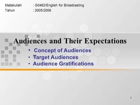 1 Audiences and Their Expectations Matakuliah: G0462/English for Broadcasting Tahun: 2005/2006 Concept of Audiences Target Audiences Audience Gratifications.